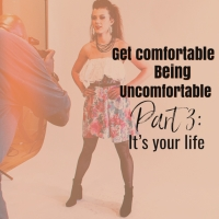 Get Comfortable Being Uncomfortable: Part 3: It's Your LIFE