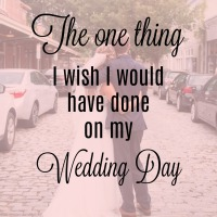 The One Thing I Wish I Would Have Done on My Wedding Day